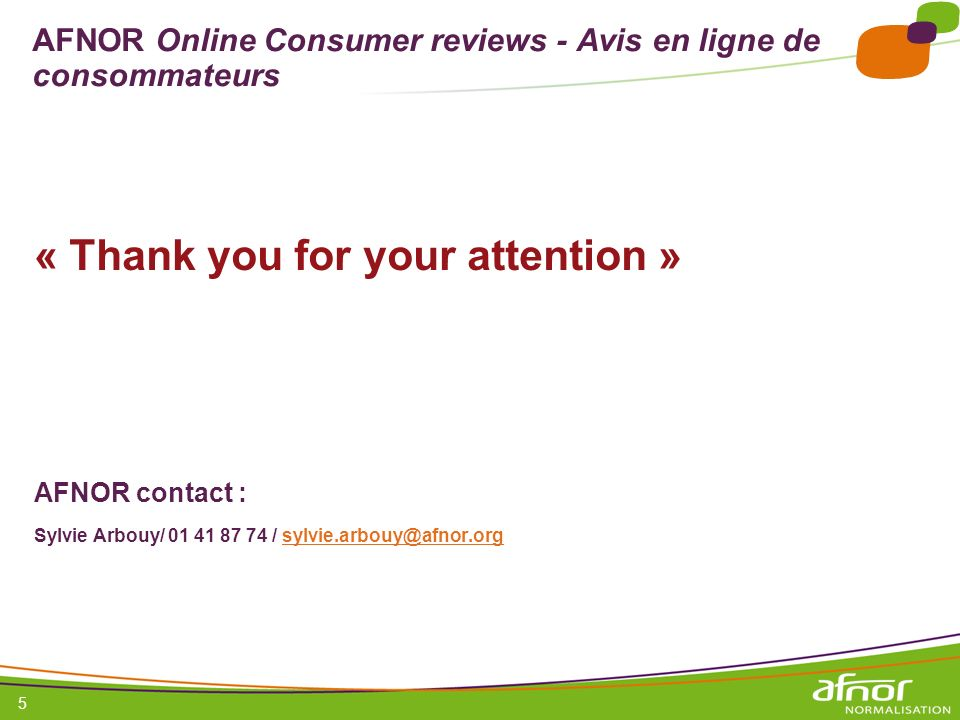 1 / Pour personnaliser les références : Affichage / En-tête et pied de page Personnaliser la zone Pied de page, Faire appliquer partout 5 AFNOR Online Consumer reviews - Avis en ligne de consommateurs « Thank you for your attention » AFNOR contact : Sylvie Arbouy/ 01 41 87 74 / sylvie.arbouy@afnor.orgsylvie.arbouy@afnor.org
