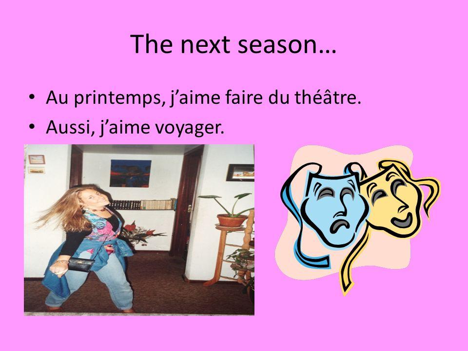 The next season… Au printemps, jaime faire du théâtre. Aussi, jaime voyager.