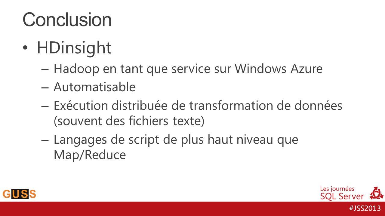 #JSS2013 HDinsight – Hadoop en tant que service sur Windows Azure – Automatisable – Exécution distribuée de transformation de données (souvent des fichiers texte) – Langages de script de plus haut niveau que Map/Reduce Conclusion