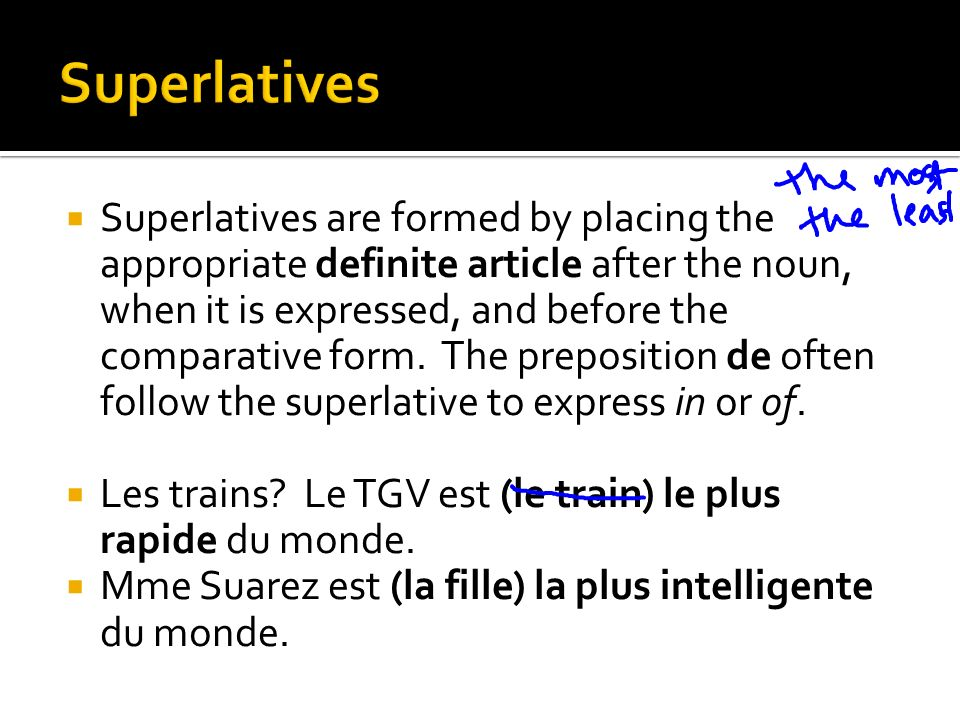 Superlatives are formed by placing the appropriate definite article after the noun, when it is expressed, and before the comparative form. The preposi