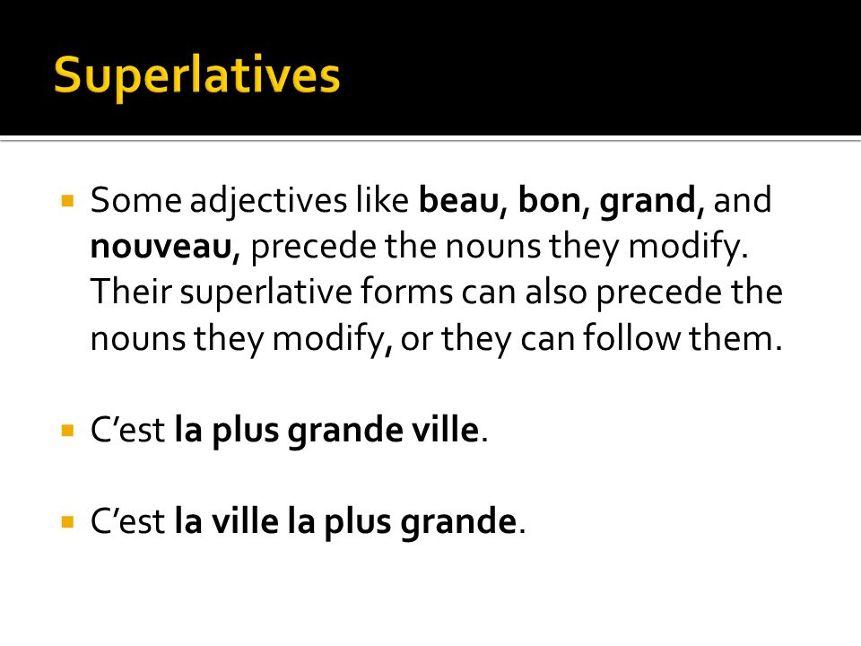 Some adjectives like beau, bon, grand, and nouveau, precede the nouns they modify. Their superlative forms can also precede the nouns they modify, or