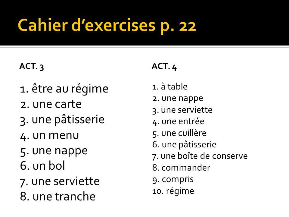 ACT. 3 1. être au régime 2. une carte 3. une pâtisserie 4. un menu 5. une nappe 6. un bol 7. une serviette 8. une tranche ACT. 4 1. à table 2. une nap