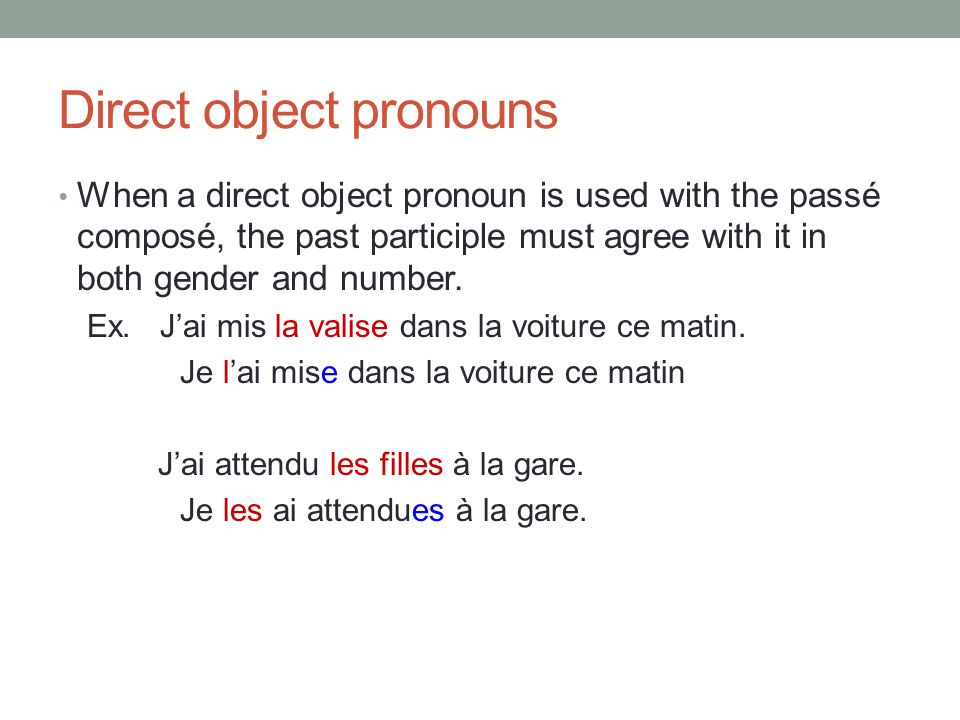 Direct object pronouns When a direct object pronoun is used with the passé composé, the past participle must agree with it in both gender and number.