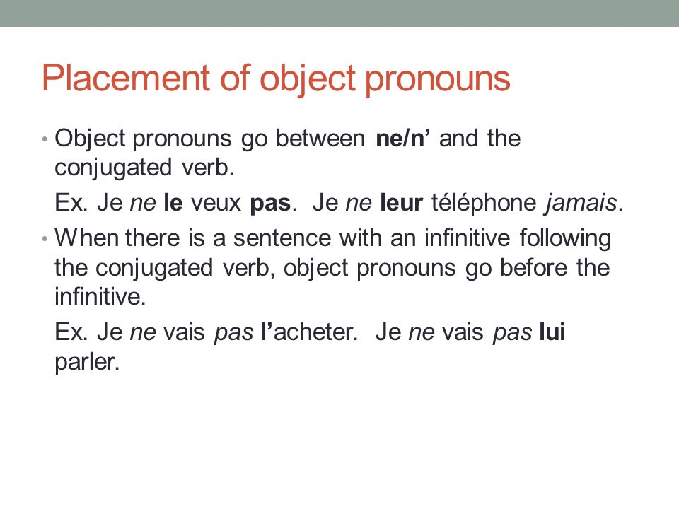 Placement of object pronouns Object pronouns go between ne/n and the conjugated verb. Ex. Je ne le veux pas. Je ne leur téléphone jamais. When there i