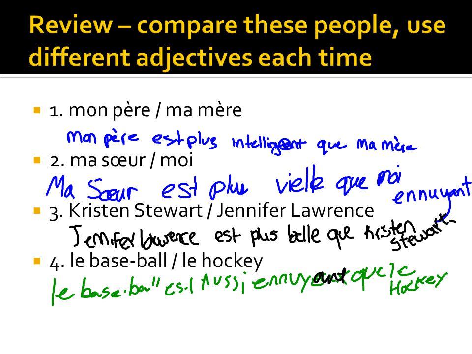 1. mon père / ma mère 2. ma sœur / moi 3. Kristen Stewart / Jennifer Lawrence 4. le base-ball / le hockey