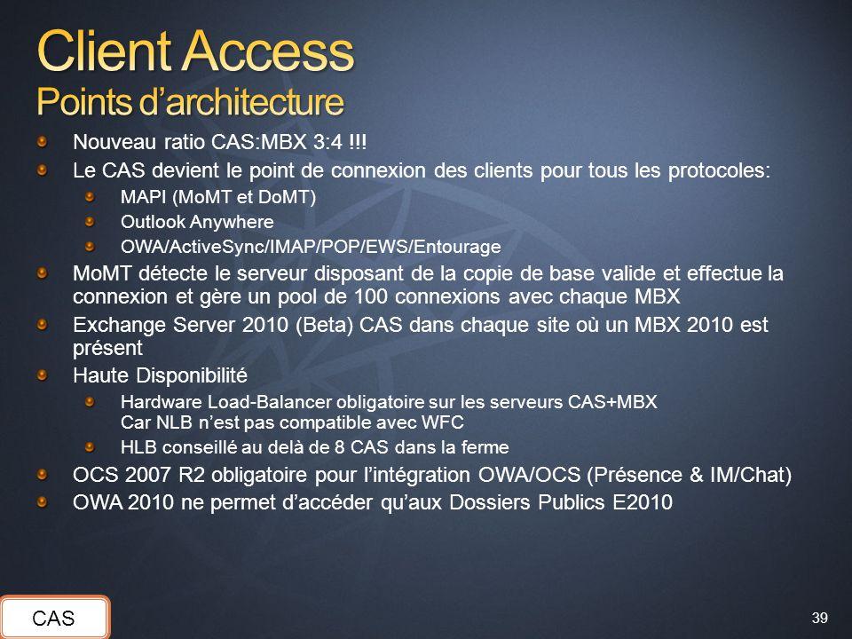 39 Nouveau ratio CAS:MBX 3:4 !!! Le CAS devient le point de connexion des clients pour tous les protocoles: MAPI (MoMT et DoMT) Outlook Anywhere OWA/A