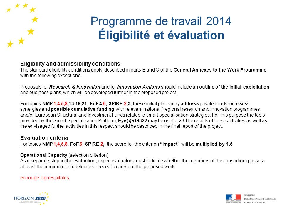 1 Programme de travail 2014 Éligibilité et évaluation Eligibility and admissibility conditions : The standard eligibility conditions apply, described in parts B and C of the General Annexes to the Work Programme, with the following exceptions: Proposals for Research & Innovation and for Innovation Actions should include an outline of the initial exploitation and business plans, which will be developed further in the proposed project.