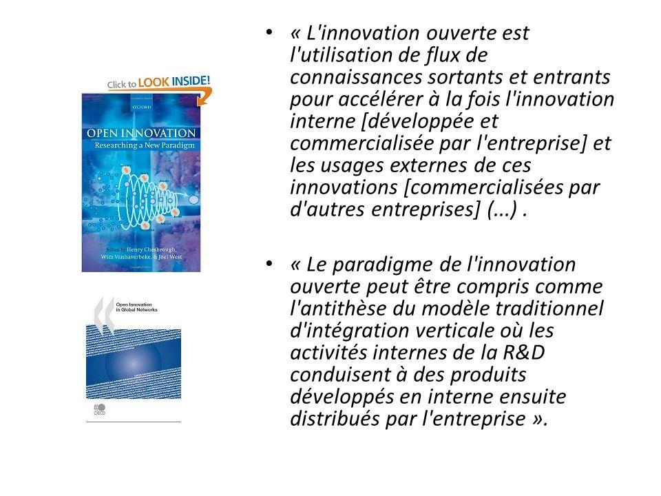 « L innovation ouverte est l utilisation de flux de connaissances sortants et entrants pour accélérer à la fois l innovation interne [développée et commercialisée par l entreprise] et les usages externes de ces innovations [commercialisées par d autres entreprises] (...).