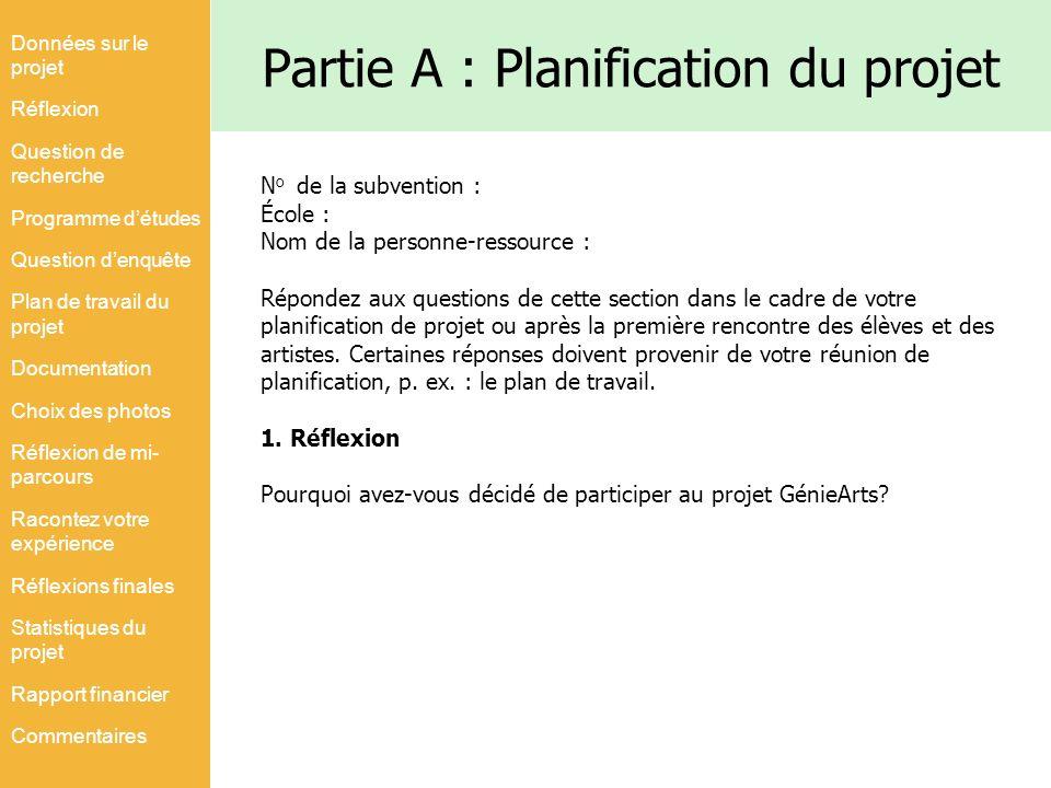 Partie A : Planification du projet N o de la subvention : École : Nom de la personne-ressource : Répondez aux questions de cette section dans le cadre de votre planification de projet ou après la première rencontre des élèves et des artistes.