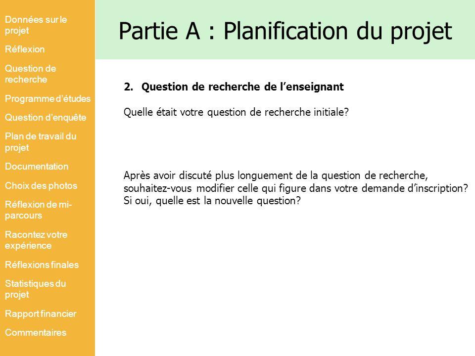 Partie A : Planification du projet 2.Question de recherche de lenseignant Quelle était votre question de recherche initiale? Après avoir discuté plus