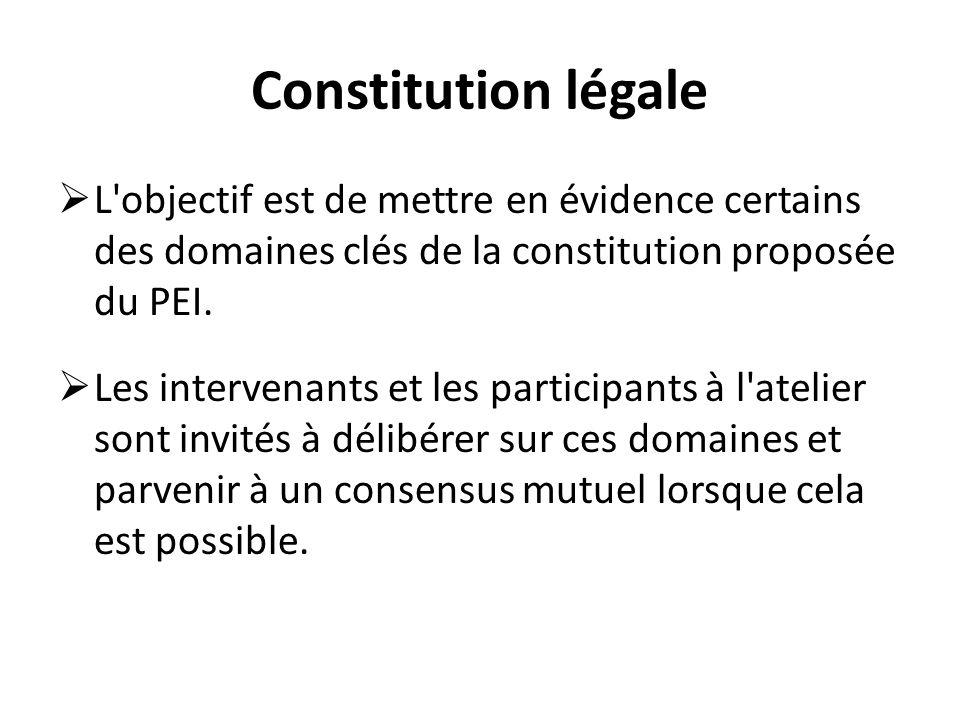 Constitution légale L'objectif est de mettre en évidence certains des domaines clés de la constitution proposée du PEI. Les intervenants et les partic