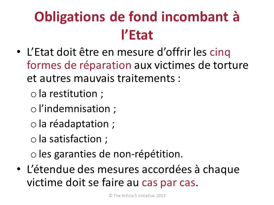 Obligations de fond incombant à lEtat LEtat doit être en mesure doffrir les cinq formes de réparation aux victimes de torture et autres mauvais traitements : o la restitution ; o lindemnisation ; o la réadaptation ; o la satisfaction ; o les garanties de non-répétition.