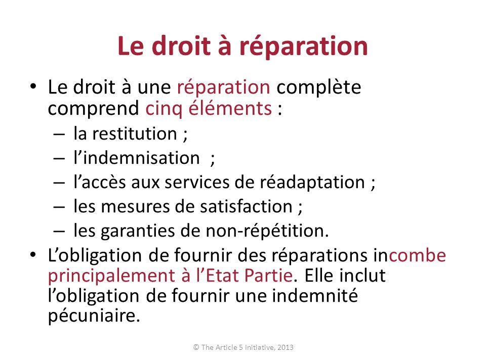 Le droit à réparation Le droit à une réparation complète comprend cinq éléments : – la restitution ; – lindemnisation ; – laccès aux services de réadaptation ; – les mesures de satisfaction ; – les garanties de non-répétition.
