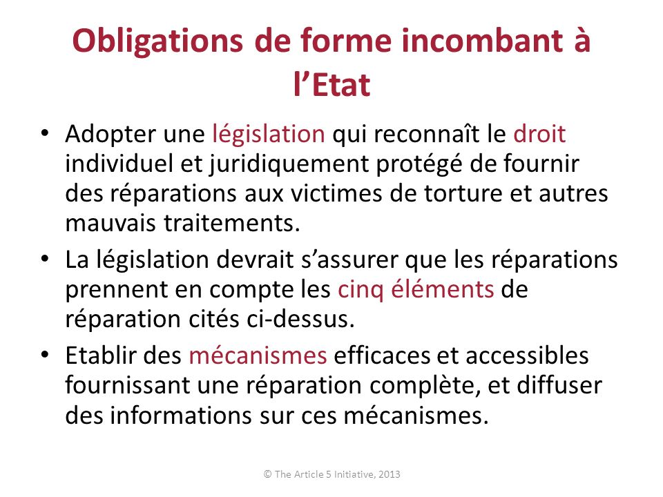 Obligations de forme incombant à lEtat Adopter une législation qui reconnaît le droit individuel et juridiquement protégé de fournir des réparations aux victimes de torture et autres mauvais traitements.