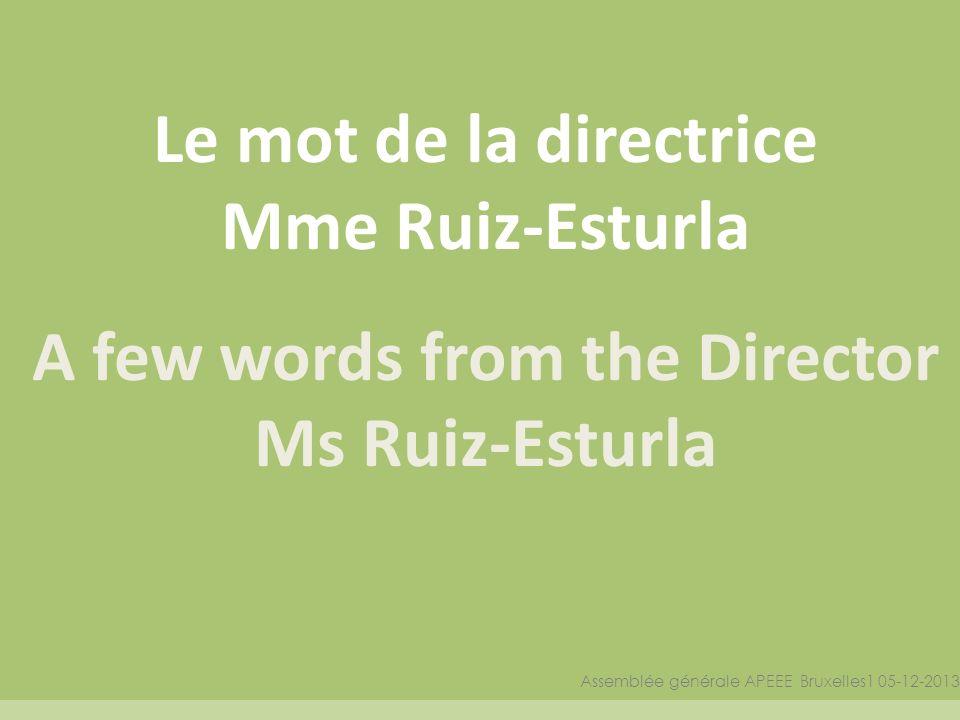 Le mot de la directrice Mme Ruiz-Esturla A few words from the Director Ms Ruiz-Esturla Assemblée générale APEEE Bruxelles1 05-12-2013