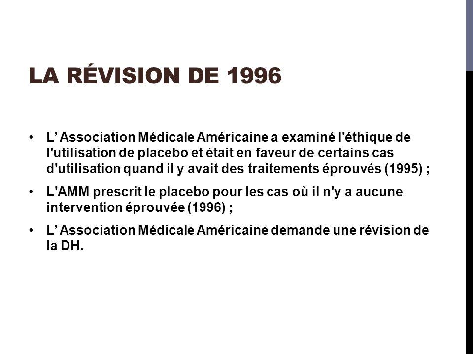 LA RÉVISION DE 1996 L Association Médicale Américaine a examiné l éthique de l utilisation de placebo et était en faveur de certains cas d utilisation quand il y avait des traitements éprouvés (1995) ; L AMM prescrit le placebo pour les cas où il n y a aucune intervention éprouvée (1996) ; L Association Médicale Américaine demande une révision de la DH.