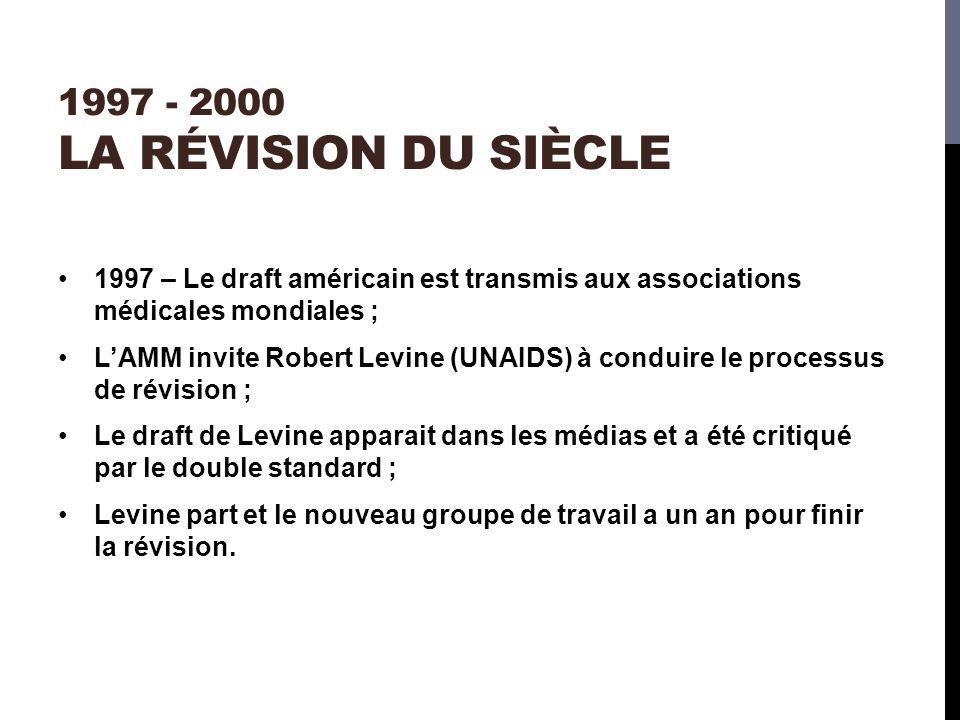 1997 - 2000 LA RÉVISION DU SIÈCLE 1997 – Le draft américain est transmis aux associations médicales mondiales ; LAMM invite Robert Levine (UNAIDS) à conduire le processus de révision ; Le draft de Levine apparait dans les médias et a été critiqué par le double standard ; Levine part et le nouveau groupe de travail a un an pour finir la révision.