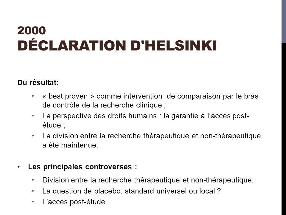 2000 DÉCLARATION D HELSINKI Du résultat: « best proven » comme intervention de comparaison par le bras de contrôle de la recherche clinique ; La perspective des droits humains : la garantie à laccès post- étude ; La division entre la recherche thérapeutique et non-thérapeutique a été maintenue.