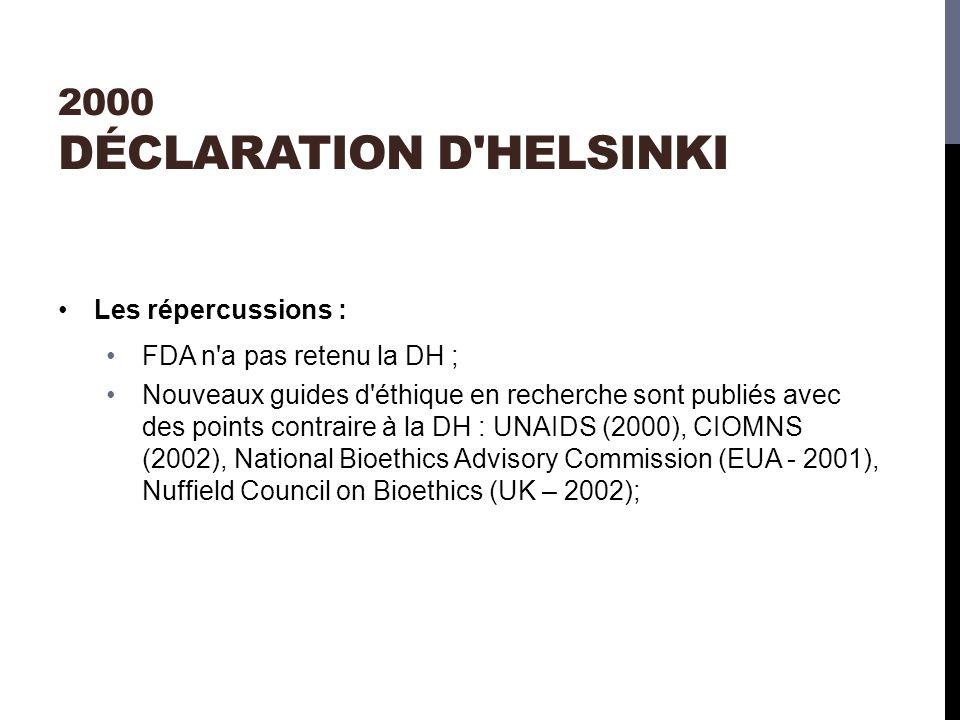 2000 DÉCLARATION D HELSINKI Les répercussions : FDA n a pas retenu la DH ; Nouveaux guides d éthique en recherche sont publiés avec des points contraire à la DH : UNAIDS (2000), CIOMNS (2002), National Bioethics Advisory Commission (EUA - 2001), Nuffield Council on Bioethics (UK – 2002);