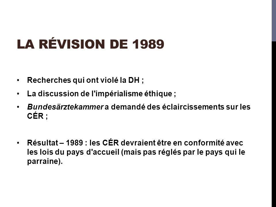 LA RÉVISION DE 1989 Recherches qui ont violé la DH ; La discussion de l impérialisme éthique ; Bundesärztekammer a demandé des éclaircissements sur les CÉR ; Résultat – 1989 : les CÉR devraient être en conformité avec les lois du pays d accueil (mais pas réglés par le pays qui le parraine).