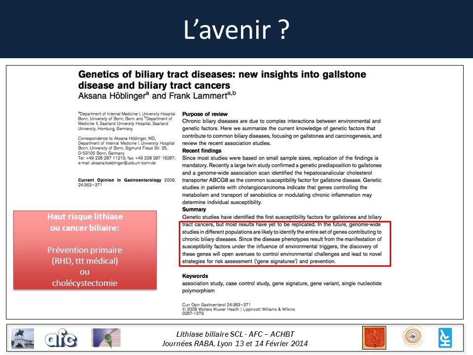 Lithiase biliaire SCL - AFC – ACHBT Journées RABA, Lyon 13 et 14 Février 2014 Lavenir ? Haut risque lithiase ou cancer biliaire: Prévention primaire (