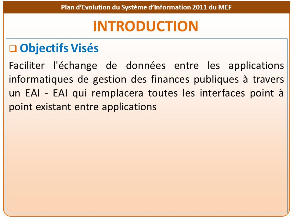 Plan dEvolution du Système dInformation 2011 du MEF INTRODUCTION Objectifs Visés Faciliter l'échange de données entre les applications informatiques d