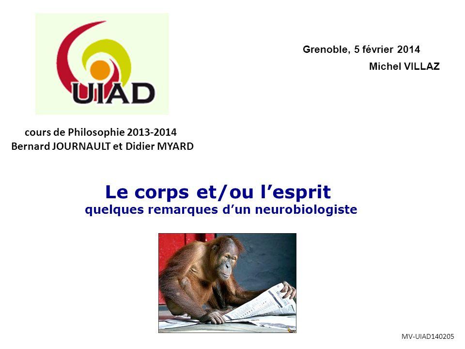 Michel VILLAZ Grenoble, 5 février 2014 Le corps et/ou lesprit quelques remarques dun neurobiologiste MV-UIAD140205 cours de Philosophie 2013-2014 Bernard JOURNAULT et Didier MYARD