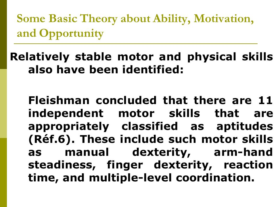 Relatively stable motor and physical skills also have been identified: Fleishman concluded that there are 11 independent motor skills that are appropr