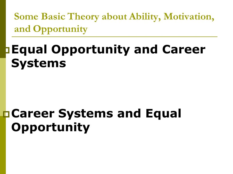 Some Basic Theory about Ability, Motivation, and Opportunity Equal Opportunity and Career Systems Career Systems and Equal Opportunity