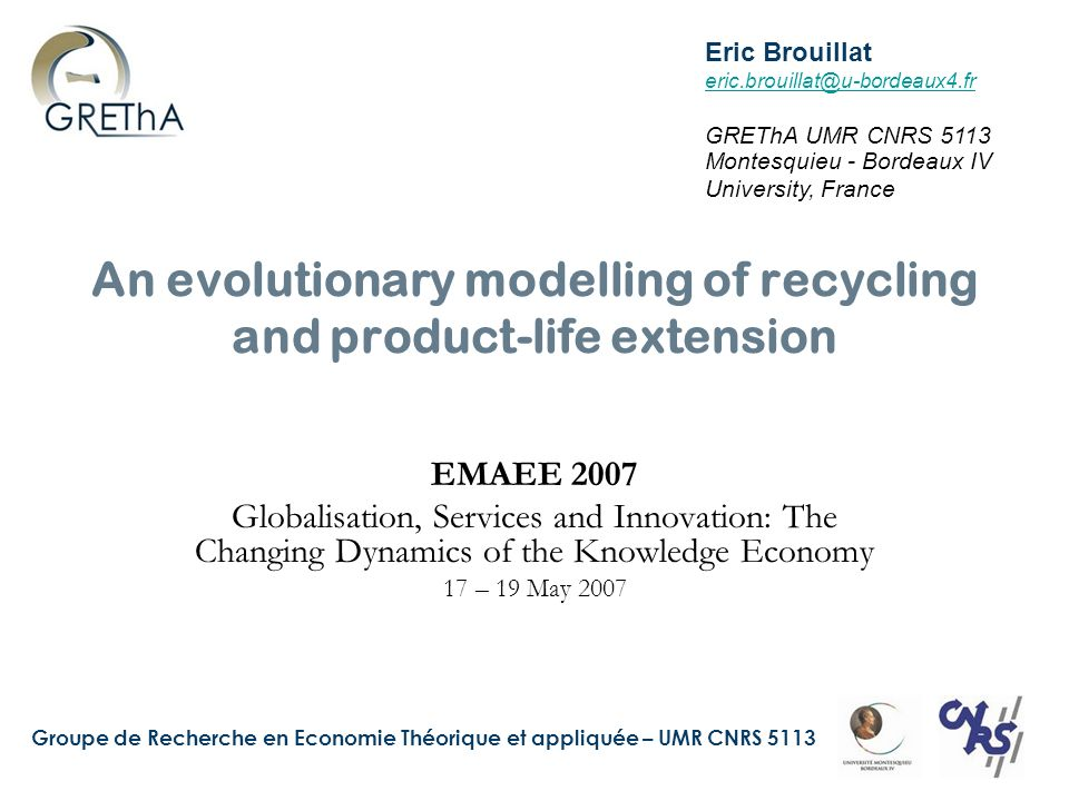 Groupe de Recherche en Economie Théorique et appliquée – UMR CNRS 5113 An evolutionary modelling of recycling and product-life extension EMAEE 2007 Globalisation, Services and Innovation: The Changing Dynamics of the Knowledge Economy 17 – 19 May 2007 Eric Brouillat eric.brouillat@u-bordeaux4.fr GREThA UMR CNRS 5113 Montesquieu - Bordeaux IV University, France