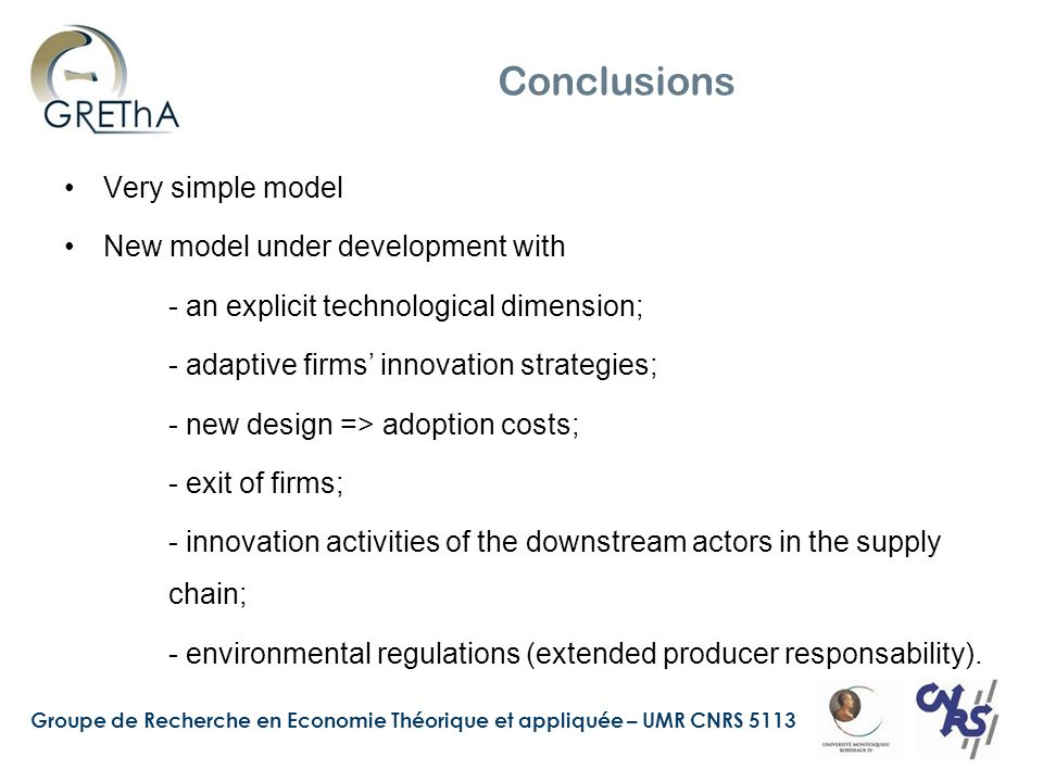 Groupe de Recherche en Economie Théorique et appliquée – UMR CNRS 5113 Conclusions Very simple model New model under development with - an explicit technological dimension; - adaptive firms innovation strategies; - new design => adoption costs; - exit of firms; - innovation activities of the downstream actors in the supply chain; - environmental regulations (extended producer responsability).