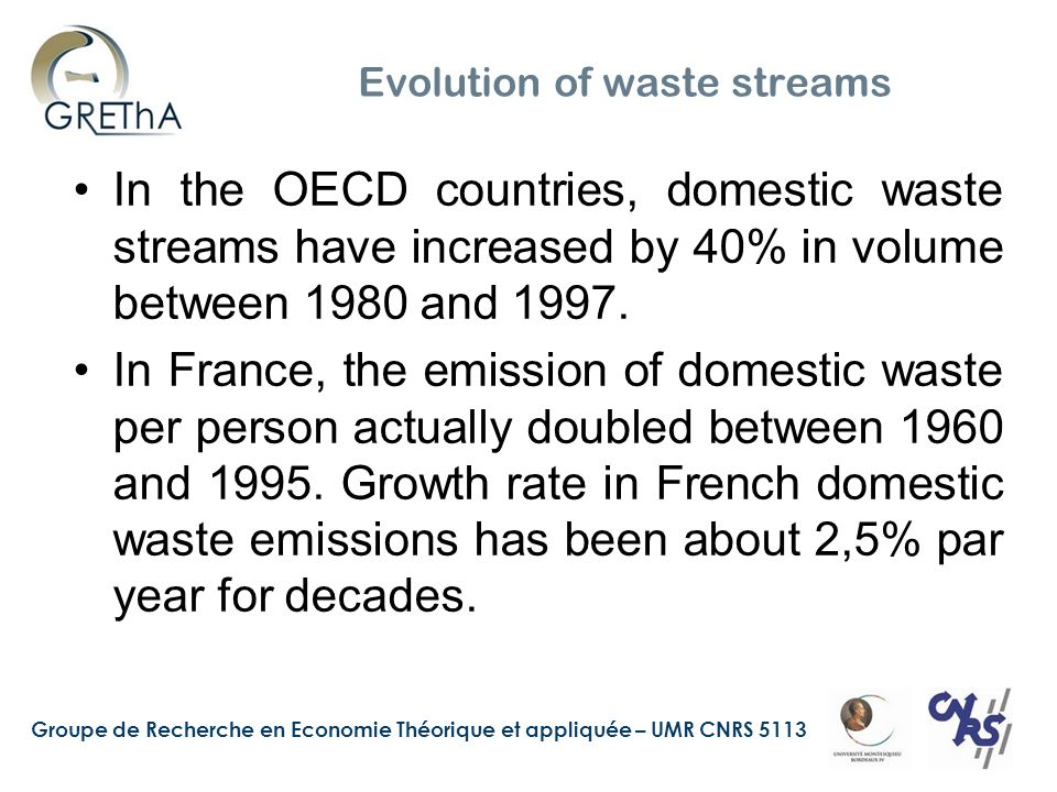 Groupe de Recherche en Economie Théorique et appliquée – UMR CNRS 5113 Evolution of waste streams In the OECD countries, domestic waste streams have increased by 40% in volume between 1980 and 1997.