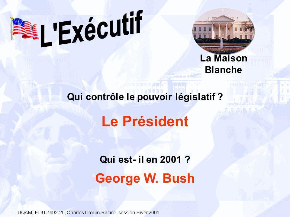 La Maison Blanche Qui contrôle le pouvoir législatif ? Le Président Qui est- il en 2001 ? George W. Bush UQAM, EDU-7492-20, Charles Drouin-Racine, ses