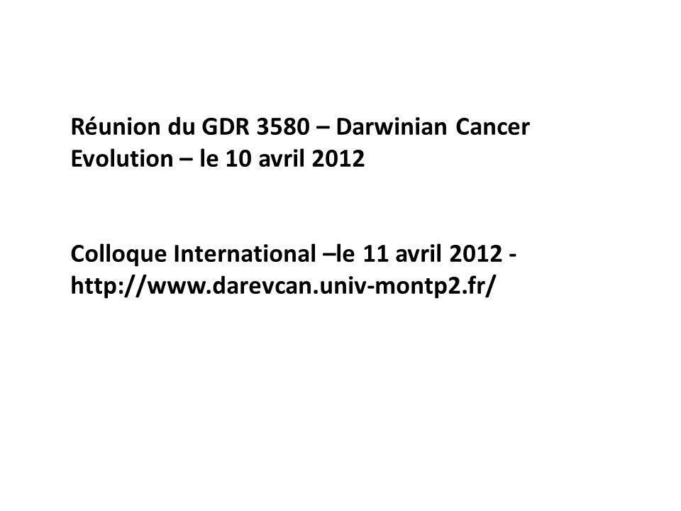 Réunion du GDR 3580 – Darwinian Cancer Evolution – le 10 avril 2012 Colloque International –le 11 avril 2012 - http://www.darevcan.univ-montp2.fr/