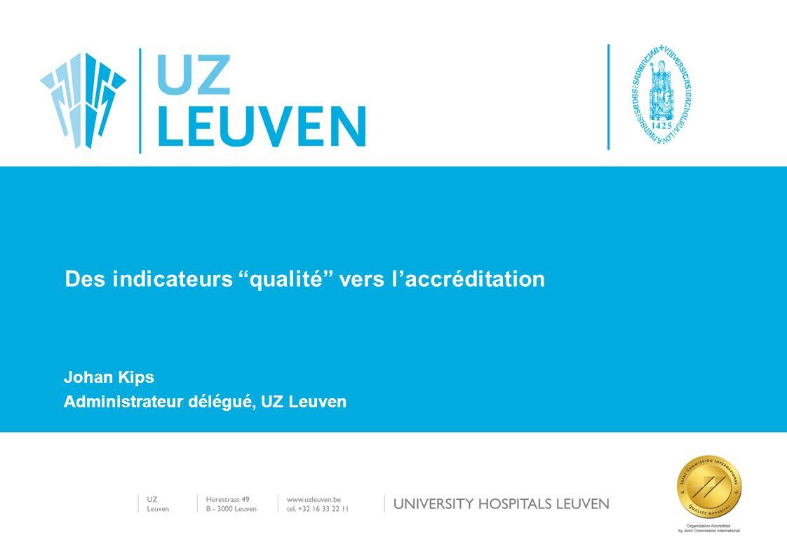 Johan Kips Administrateur délégué, UZ Leuven Des indicateurs qualité vers laccréditation