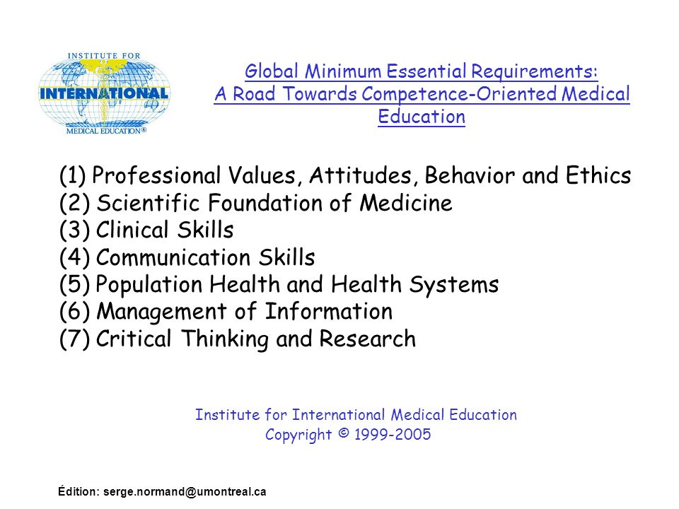 Édition: serge.normand@umontreal.ca (1) Professional Values, Attitudes, Behavior and Ethics (2) Scientific Foundation of Medicine (3) Clinical Skills (4) Communication Skills (5) Population Health and Health Systems (6) Management of Information (7) Critical Thinking and Research Institute for International Medical Education Copyright © 1999-2005 Global Minimum Essential Requirements: A Road Towards Competence-Oriented Medical Education