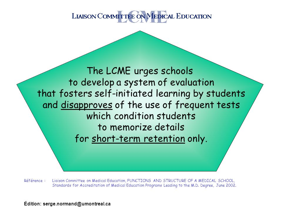 Édition: serge.normand@umontreal.ca The LCME urges schools to develop a system of evaluation that fosters self-initiated learning by students and disapproves of the use of frequent tests which condition students to memorize details for short-term retention only.