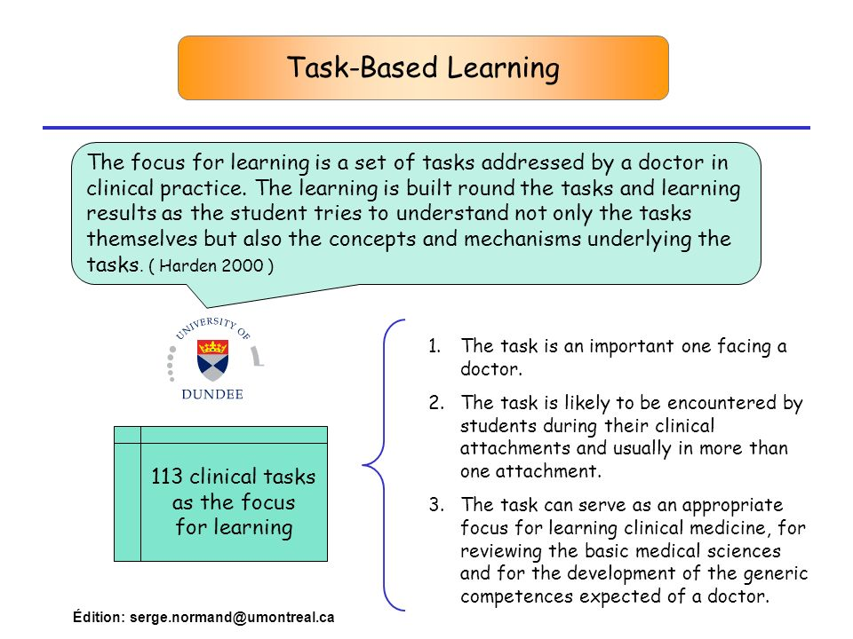 Édition: serge.normand@umontreal.ca Task-Based Learning The focus for learning is a set of tasks addressed by a doctor in clinical practice.