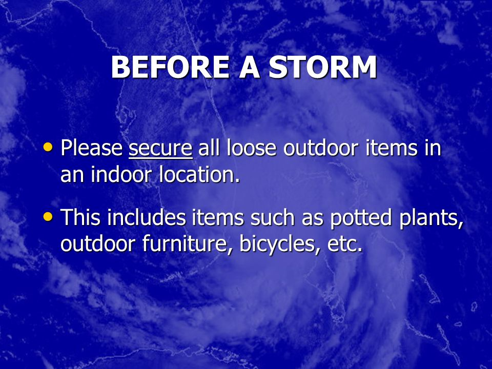 BEFORE A STORM Please secure all loose outdoor items in an indoor location. Please secure all loose outdoor items in an indoor location. This includes