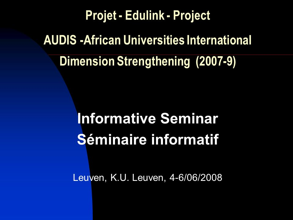 Projet - Edulink - Project AUDIS -African Universities International Dimension Strengthening (2007-9) Informative Seminar Séminaire informatif Leuven,