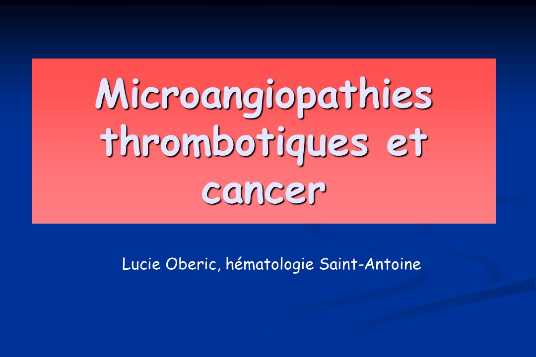 Microangiopathies thrombotiques et cancer Lucie Oberic, hématologie Saint-Antoine