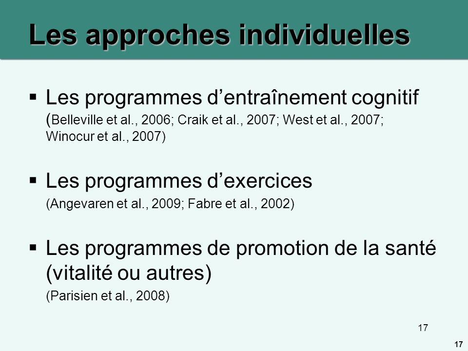 17 Les approches individuelles Les programmes dentraînement cognitif ( Belleville et al., 2006; Craik et al., 2007; West et al., 2007; Winocur et al.,
