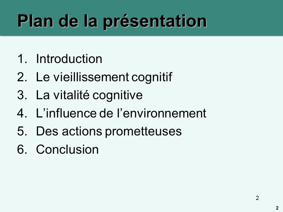 2 Plan de la présentation 1.Introduction 2.Le vieillissement cognitif 3.La vitalité cognitive 4.Linfluence de lenvironnement 5.Des actions prometteuse