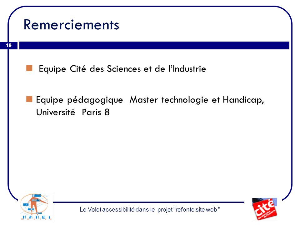 Remerciements 19 Equipe Cité des Sciences et de lIndustrie Equipe pédagogique Master technologie et Handicap, Université Paris 8 Le Volet accessibilité dans le projet refonte site web