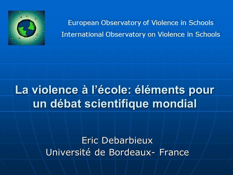 La violence à lécole: éléments pour un débat scientifique mondial Eric Debarbieux Université de Bordeaux- France Eric Debarbieux Université de Bordeau