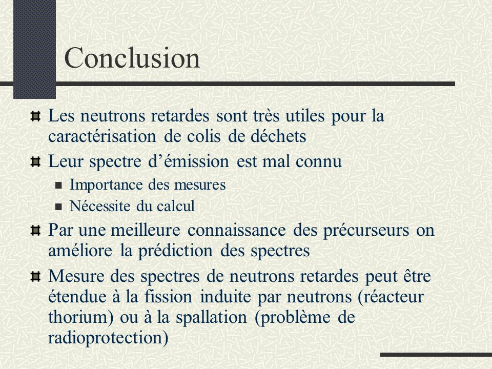 Conclusion Les neutrons retardes sont très utiles pour la caractérisation de colis de déchets Leur spectre démission est mal connu Importance des mesu