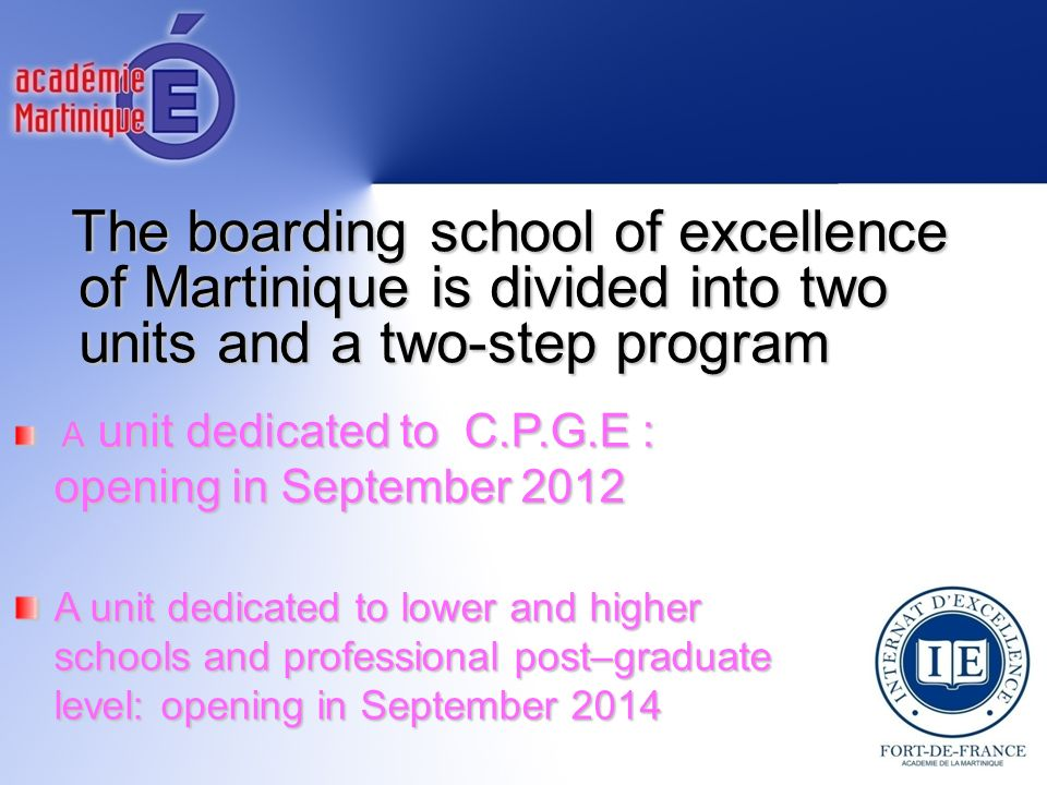 The boarding school of excellence of Martinique is divided into two units and a two-step program A unit dedicated to C.P.G.E : opening in September 2012 A unit dedicated to C.P.G.E : opening in September 2012 A unit dedicated to lower and higher schools and professional post–graduate level: opening in September 2014