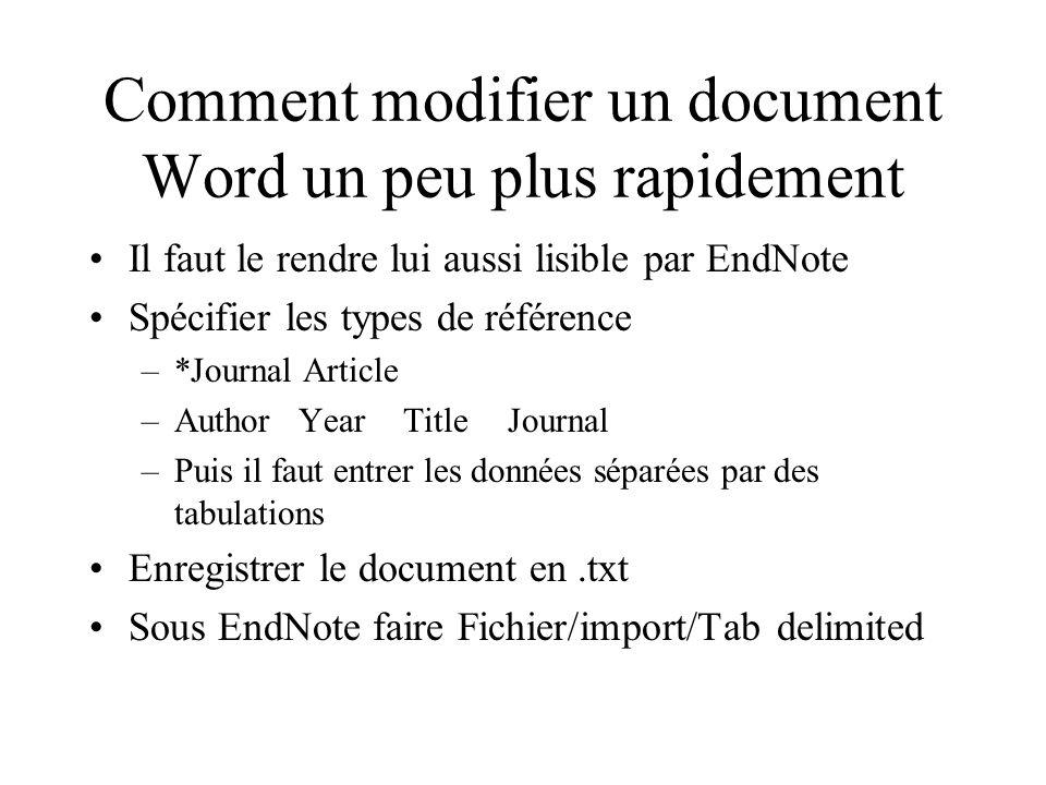 Comment modifier un document Word un peu plus rapidement Il faut le rendre lui aussi lisible par EndNote Spécifier les types de référence –*Journal Article –AuthorYearTitleJournal –Puis il faut entrer les données séparées par des tabulations Enregistrer le document en.txt Sous EndNote faire Fichier/import/Tab delimited