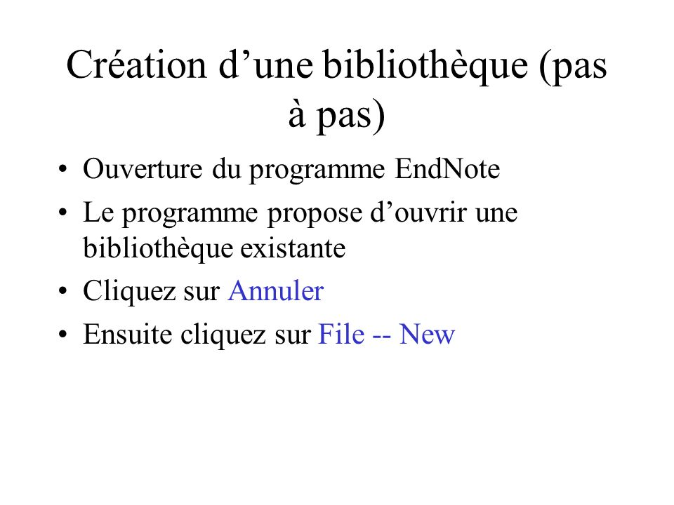 Création dune bibliothèque (pas à pas) Ouverture du programme EndNote Le programme propose douvrir une bibliothèque existante Cliquez sur Annuler Ensuite cliquez sur File -- New