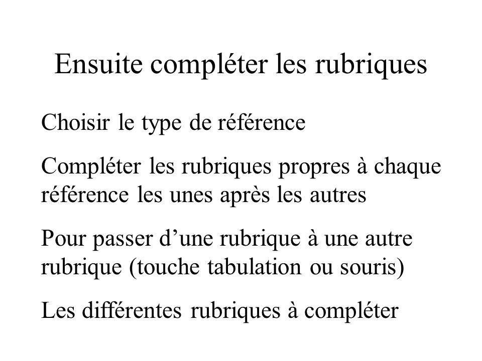 Ensuite compléter les rubriques Choisir le type de référence Compléter les rubriques propres à chaque référence les unes après les autres Pour passer dune rubrique à une autre rubrique (touche tabulation ou souris) Les différentes rubriques à compléter